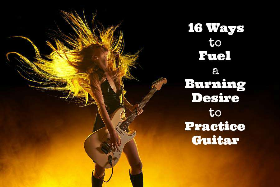 16 ways to fuel a burning desire to practice guitar