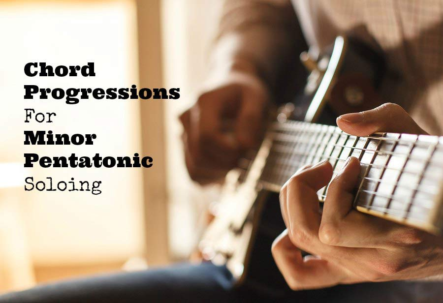 Chord Progressions For Minor Pentatonic Soloing - GUITARHABITS