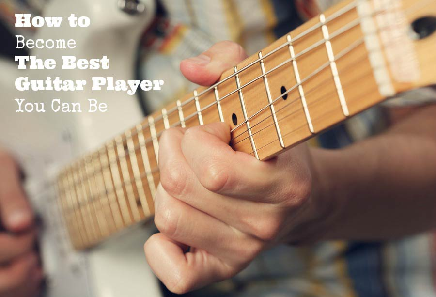 How to Become The Best Guitar Player You Can Be