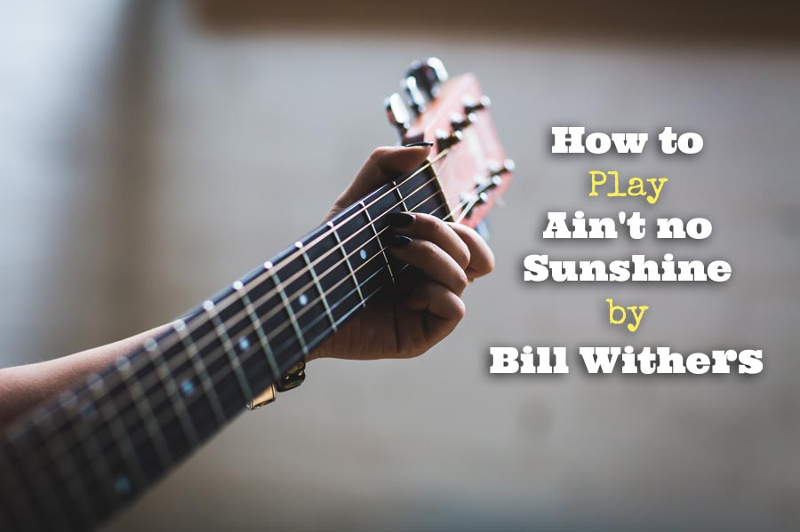 How To Play Aint No Sunshine By Bill Withers Guitarhabits