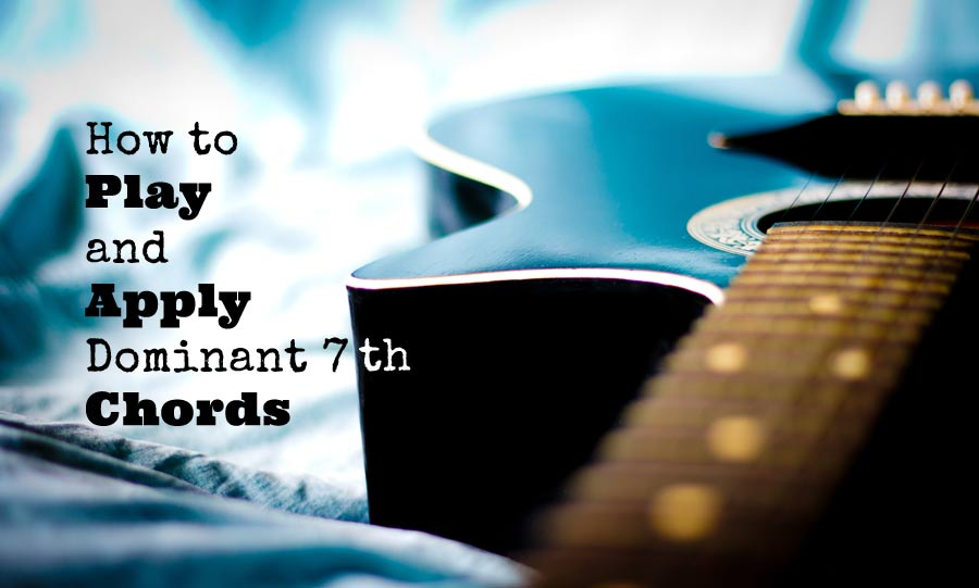How to Play and Apply Dominant 7th Chords - GUITARHABITS